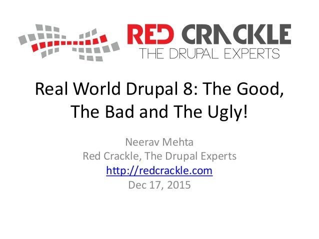 Real World Drupal 8: The Good, The Bad and The Ugly! Neerav Mehta Red Crackle, The Drupal Experts http://redcrackle.com De...