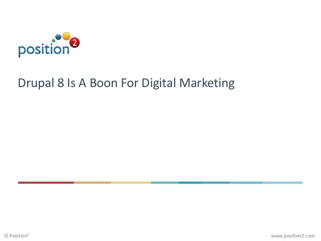 www.position2.com© Position2 Drupal 8 Is A Boon For Digital Marketing
