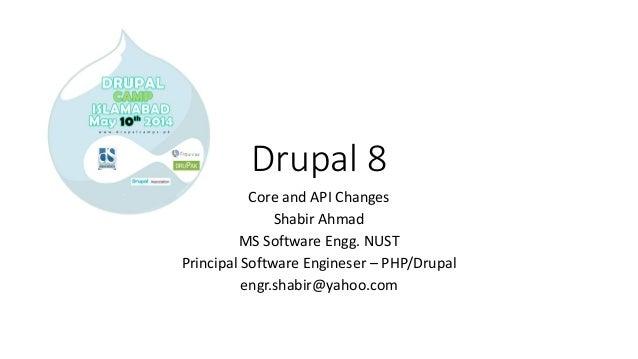 Drupal 8 Core and API Changes Shabir Ahmad MS Software Engg. NUST Principal Software Engineser – PHP/Drupal engr.shabir@ya...