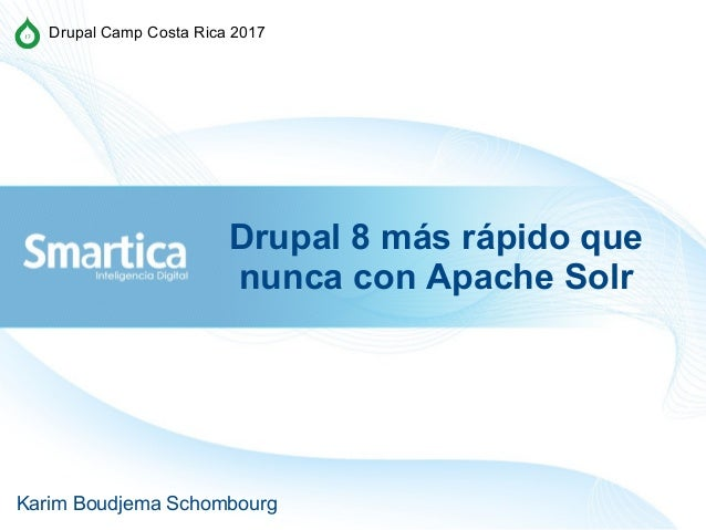 Drupal 8 más rápido que nunca con Apache Solr Karim Boudjema Schombourg Drupal Camp Costa Rica 2017
