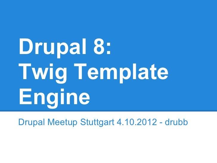 Drupal 8:Twig TemplateEngineDrupal Meetup Stuttgart 4.10.2012 - drubb
