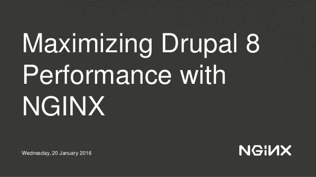 Maximizing Drupal 8 Performance with NGINX Wednesday, 20 January 2016