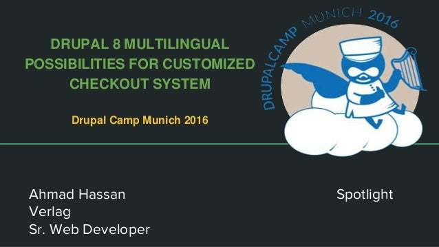 DRUPAL 8 MULTILINGUAL POSSIBILITIES FOR CUSTOMIZED CHECKOUT SYSTEM Drupal Camp Munich 2016 Ahmad Hassan Spotlight Verlag S...