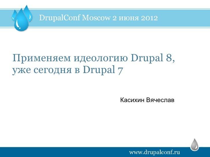 Применяем идеологию Drupal 8,уже сегодня в Drupal 7                   Касихин Вячеслав