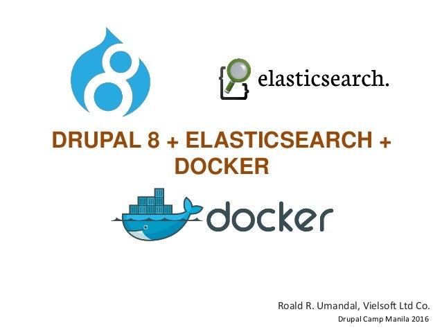 DRUPAL 8 + ELASTICSEARCH + DOCKER Roald R. Umandal, Vielsoft Ltd Co. Drupal Camp Manila 2016