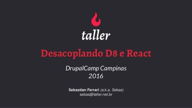 Desacoplando D8 e React DrupalCamp Campinas 2016 Sebastian Ferrari (a.k.a. Sebas) sebas@taller.net.br