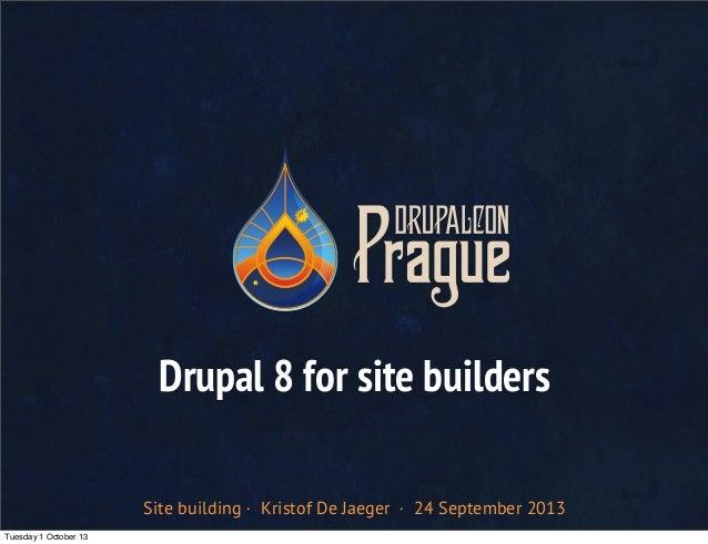 Site building · Kristof De Jaeger · 24 September 2013 Drupal 8 for site builders Tuesday 1 October 13