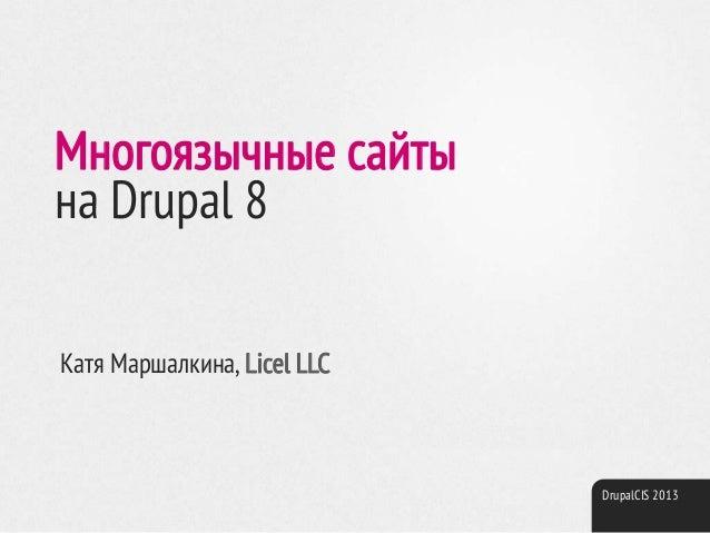 DrupalCIS 2013 Многоязычные сайты на Drupal 8 Катя Маршалкина, Licel LLC