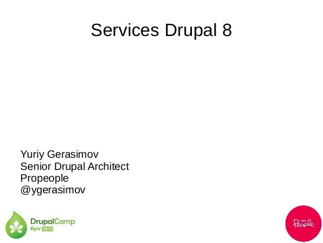 Services Drupal 8Yuriy GerasimovSenior Drupal ArchitectPropeople@ygerasimov
