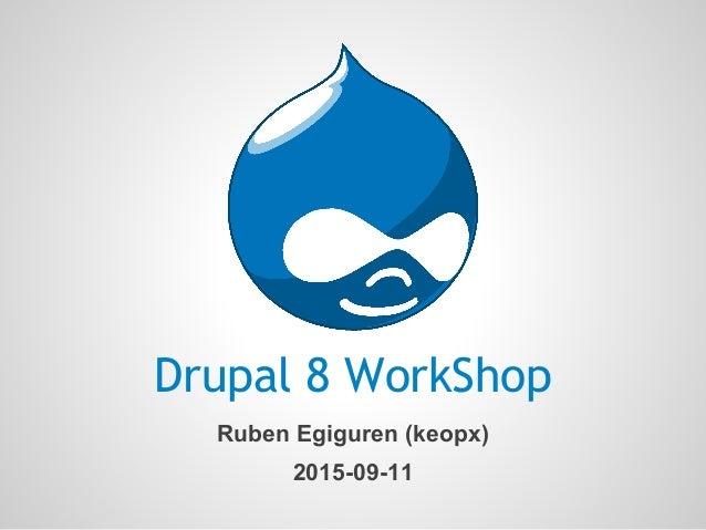 Drupal 8 WorkShop Ruben Egiguren (keopx) 2015-09-11