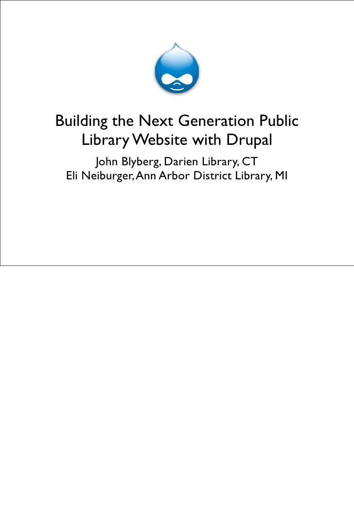 Building the Next Generation Public     Library Website with Drupal        John Blyberg, Darien Library, CT  Eli Neiburger...