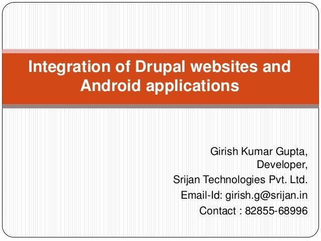 Integration of Drupal websites and Android applications  Girish Kumar Gupta, Developer, Srijan Technologies Pvt. Ltd. Emai...