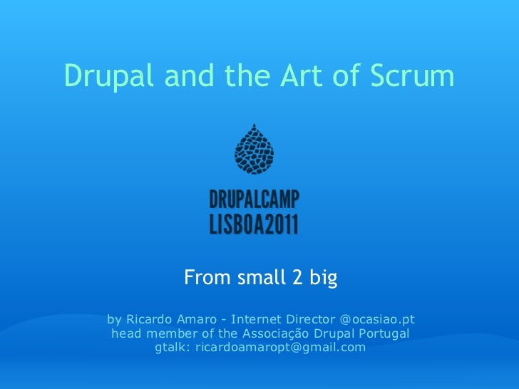 Drupal and the Art of Scrum From small 2 big by Ricardo Amaro - Internet Director @ocasiao.pt head member of the Associaçã...