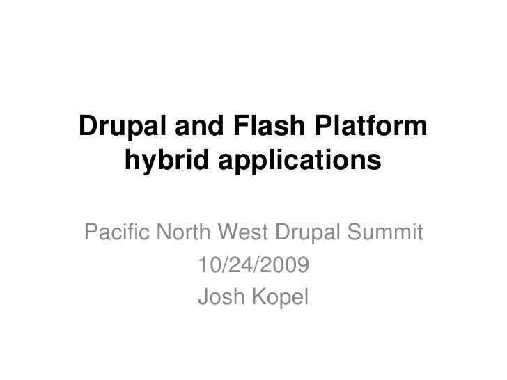Drupal and Flash Platformhybrid applications<br />Pacific North West Drupal Summit<br />10/24/2009<br />Josh Kopel<br />