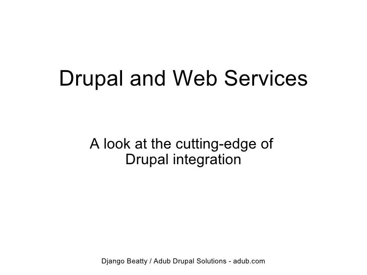 Drupal and Web Services A look at the cutting-edge of Drupal integration Django Beatty / Adub Drupal Solutions - adub.com