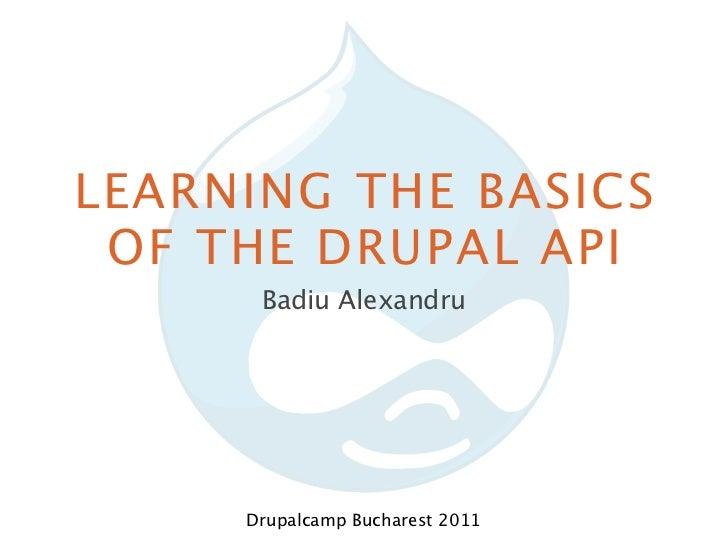 LEARNING THE BASICS OF THE DRUPAL API      Badiu Alexandru     Drupalcamp Bucharest 2011