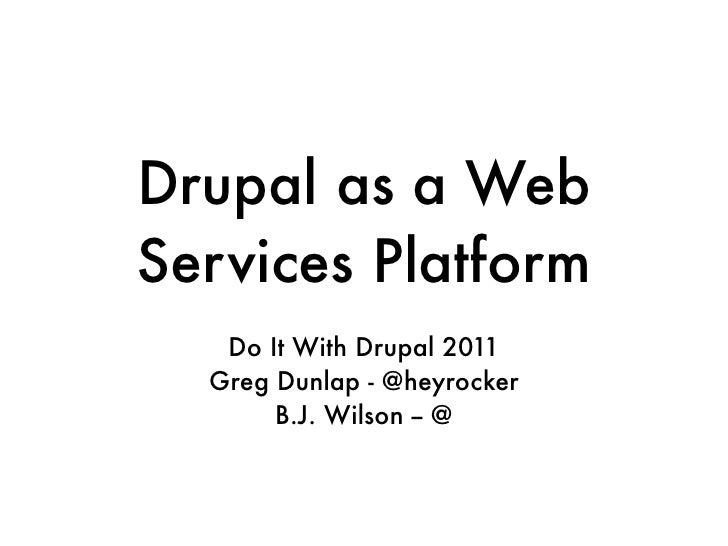 Drupal as a WebServices Platform   Do It With Drupal 2011  Greg Dunlap - @heyrocker       B.J. Wilson -- @