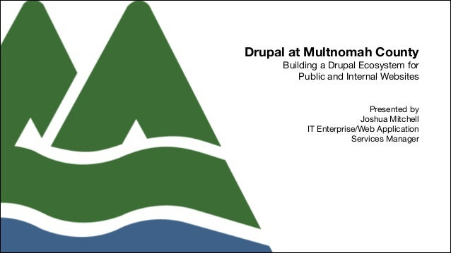 Drupal at Multnomah County Building a Drupal Ecosystem for 
