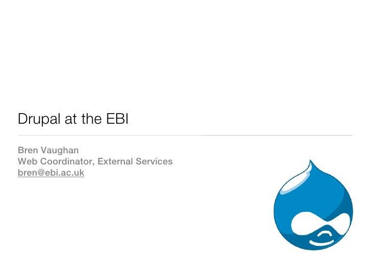 Drupal at the EBIBren VaughanWeb Coordinator, External Servicesbren@ebi.ac.uk