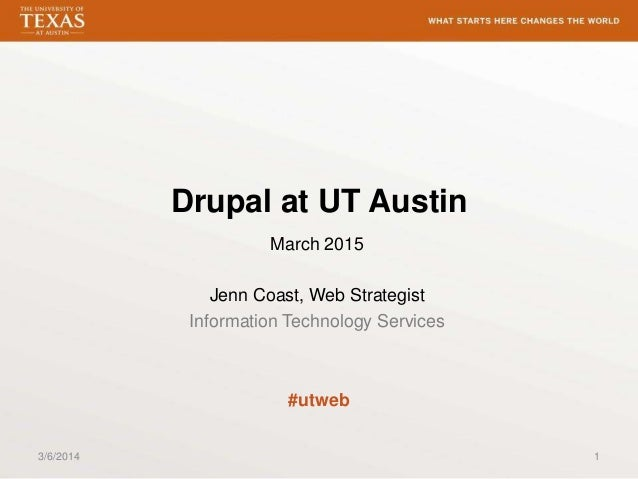 Drupal at UT Austin March 2015  Jenn Coast, Web Strategist Information Technology Services  #utweb 3/6/2014  1