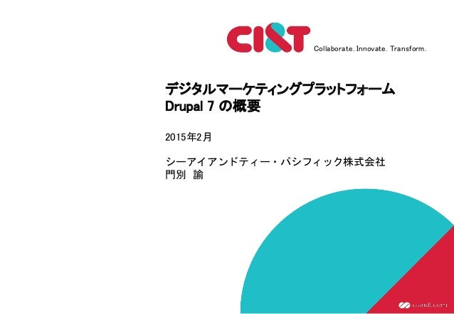 Collaborate. Innovate. Transform. デジタルマーケティングプラットフォーム Drupal 7 の概要 2015年2月 シーアイアンドティー・パシフィック株式会社 門別 諭