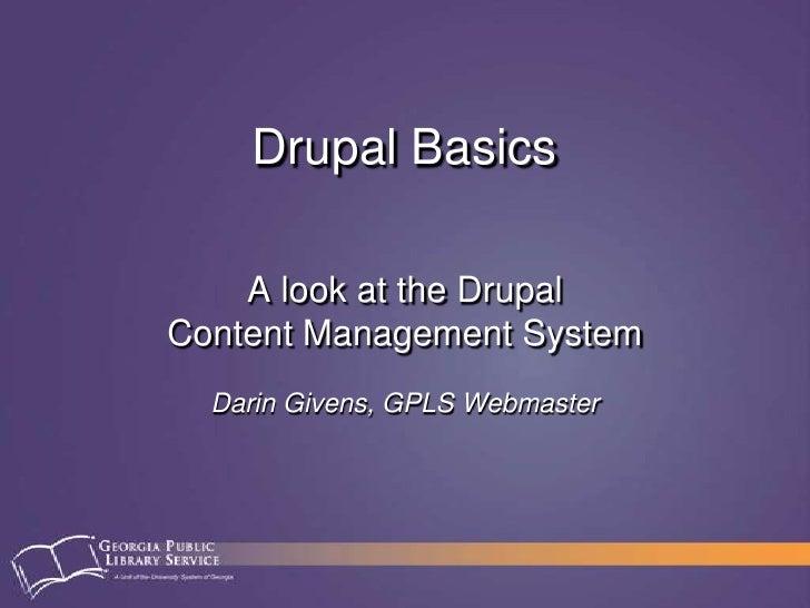 Drupal Basics<br />A look at the DrupalContent Management System<br />Darin Givens, GPLS Webmaster<br />