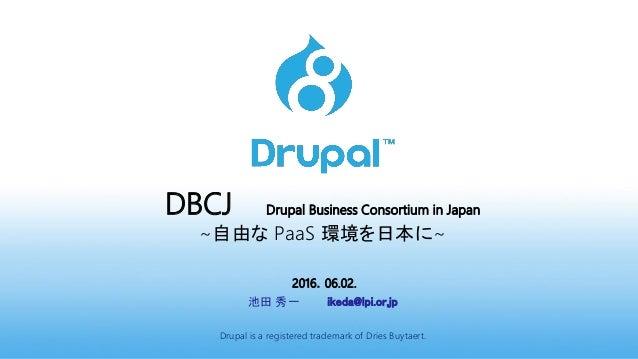DBCJ Drupal Business Consortium in Japan ~自由な PaaS 環境を日本に~ 2016.06.02. 池田 秀一 ikeda@lpi.or.jp Drupal is a registered tradem...