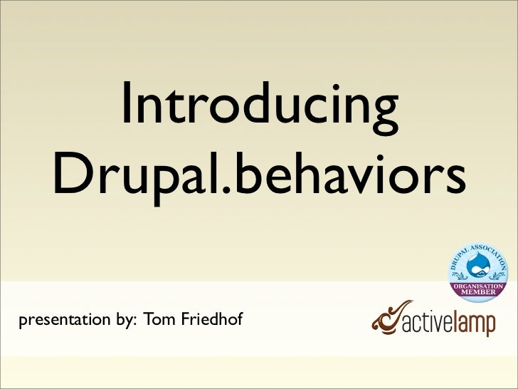 Introducing     Drupal.behaviors  presentation by: Tom Friedhof