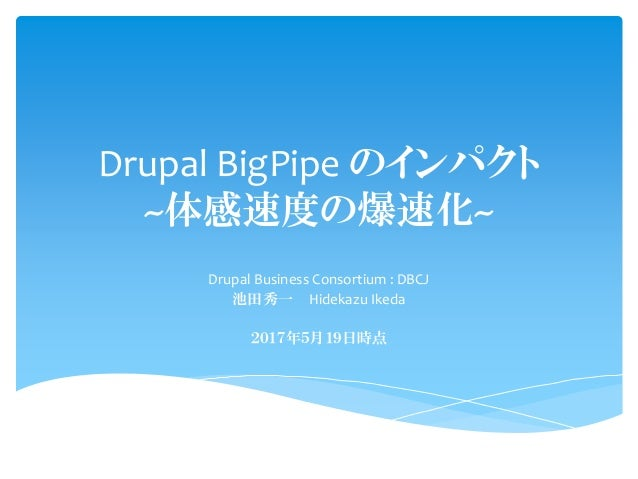 Drupal BigPipe のインパクト ~体感速度の爆速化~ Drupal Business Consortium : DBCJ 池田秀一 Hidekazu Ikeda 2017年5月19日時点