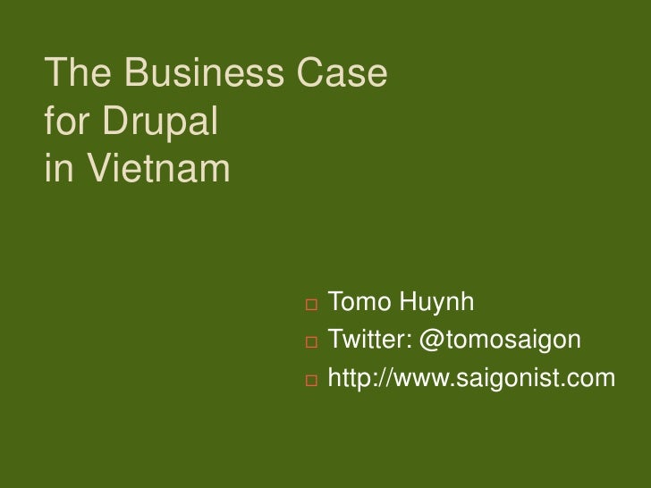 The Business Casefor Drupalin Vietnam               Tomo Huynh               Twitter: @tomosaigon               http://...