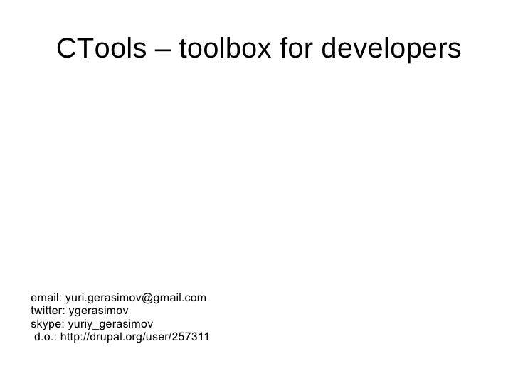 CTools – toolbox for developers <ul>email:  [email_address] twitter: ygerasimov skype: yuriy_gerasimov </ul>d.o.: http://d...