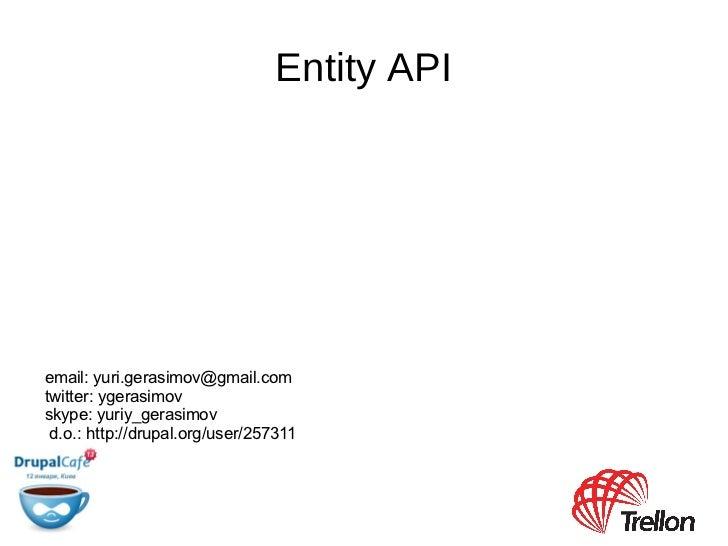 Entity API <ul>email:  [email_address] twitter: ygerasimov skype: yuriy_gerasimov </ul>d.o.: http://drupal.org/user/257311