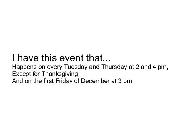 I have this event that... Happens on every Tuesday and Thursday at 2 and 4 pm, Except for Thanksgiving, And on the first F...