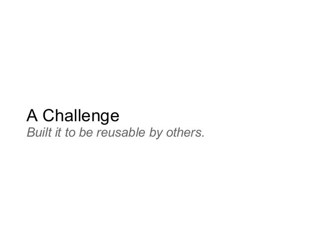 A Challenge Built it to be reusable by others.