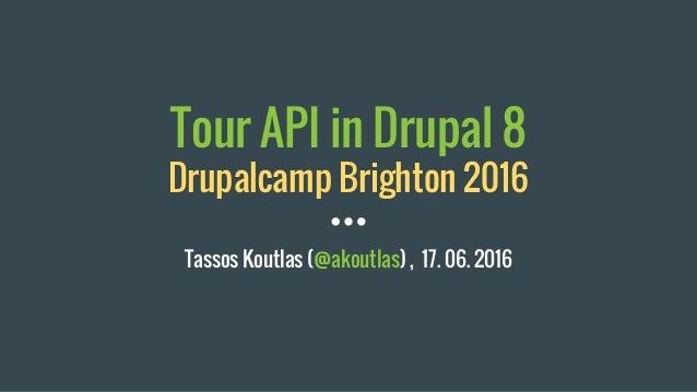 Tour API in Drupal 8 Drupalcamp Brighton 2016 Tassos Koutlas (@akoutlas) , 17. 06. 2016