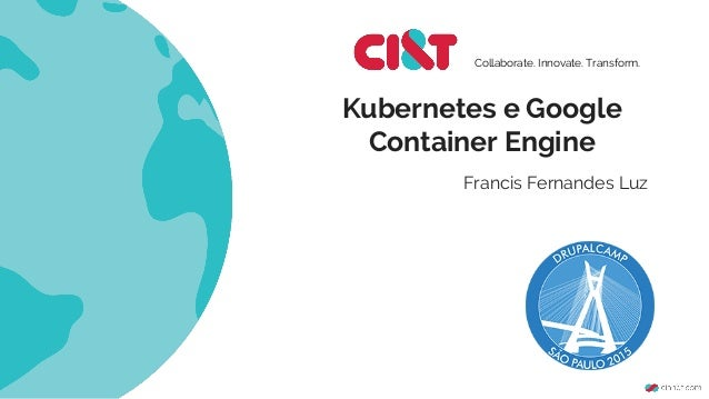Kubernetes e Google Container Engine Collaborate. Innovate. Transform. Francis Fernandes Luz