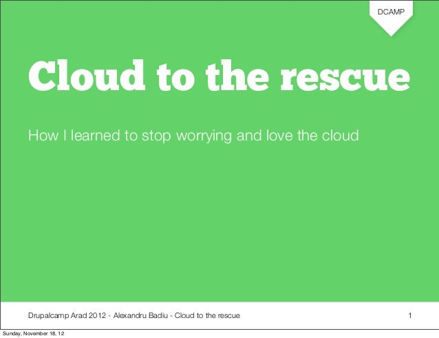 DCAMP         Cloud to the rescue         How I learned to stop worrying and love the cloud         Drupalcamp Arad 2012 -...