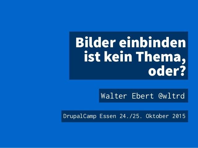 Bilder einbinden ist kein Thema, oder? Walter Ebert @wltrd DrupalCamp Essen 24./25. Oktober 2015