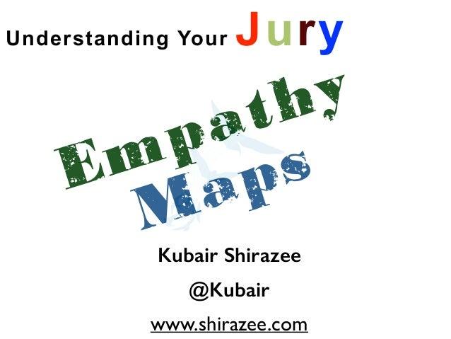 Understanding Your Jury  Empathy  Maps  Kubair Shirazee  @Kubair  www.shirazee.com
