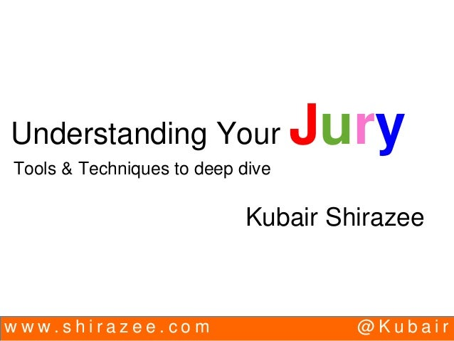 w w w . s h i r a z e e . c o m @ K u b a i r Understanding Your Jury Tools & Techniques to deep dive Kubair Shirazee