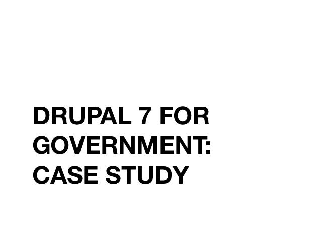 DRUPAL 7 FORGOVERNMENT:CASE STUDY
