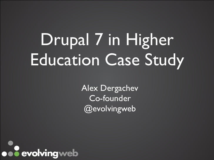 Drupal 7 in HigherEducation Case Study      Alex Dergachev        Co-founder       @evolvingweb