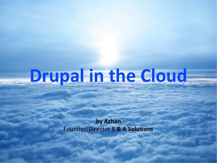 Drupal in the Cloud               by Azhan    Founder/Director S & A Solutions