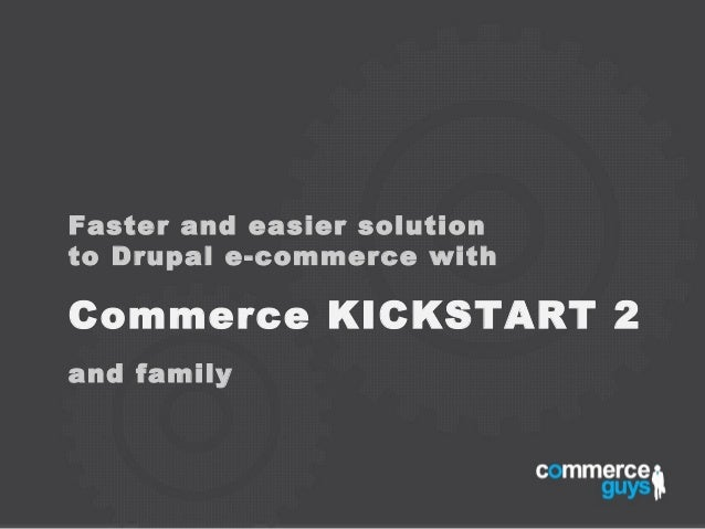 Faster and easier solutionto Drupal e-commerce withCommerce KICKSTART 2and family
