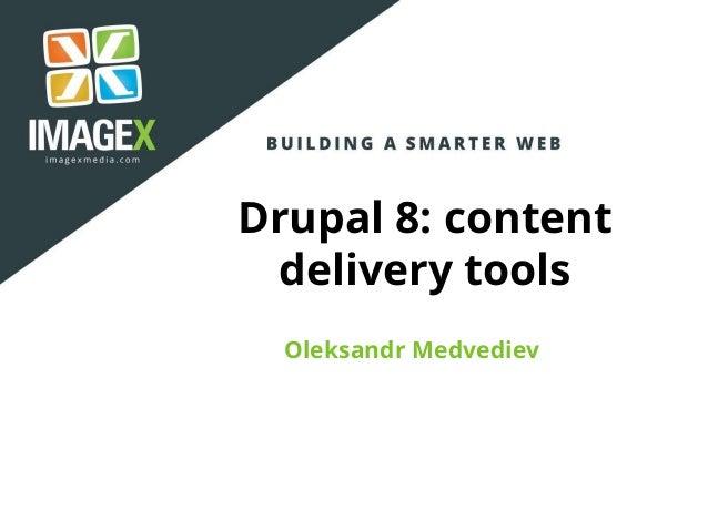 Drupal 8: content delivery tools Oleksandr Medvediev