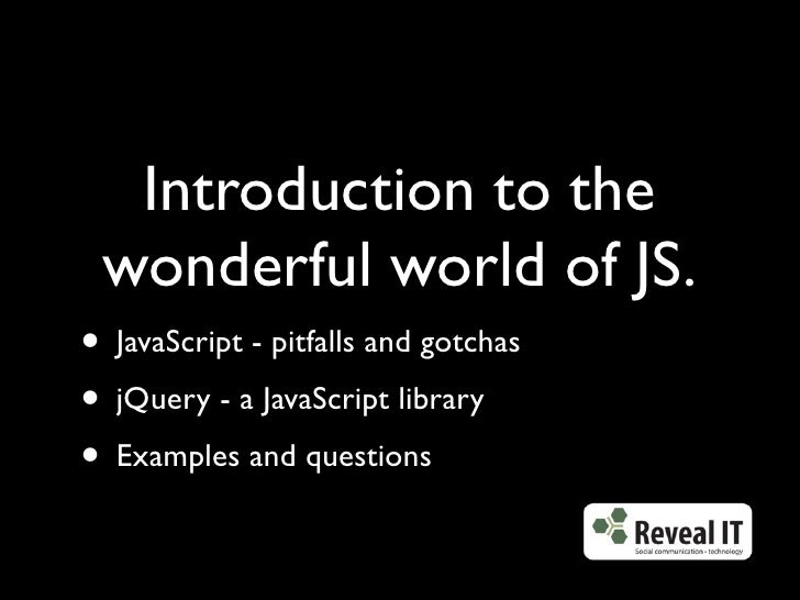 Introduction to the  wonderful world of JS. • JavaScript - pitfalls and gotchas • jQuery - a JavaScript library • Examples...