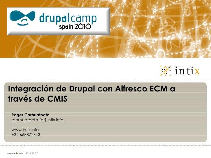 Integración de Drupal con Alfresco ECM a través de CMIS Roger Carhuatocto rcarhuatocto [at] intix.info www.intix.info +34 ...