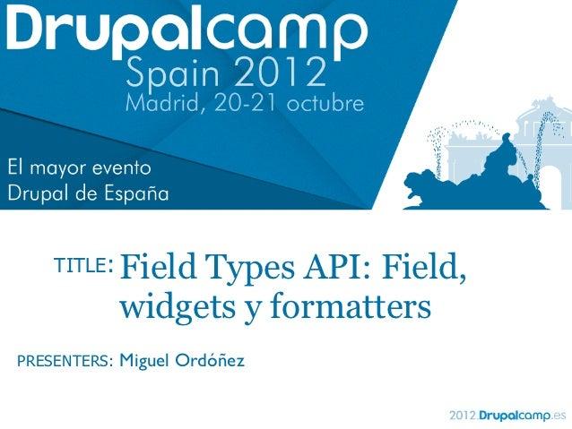 TITLE:    Field Types API: Field,              widgets y formattersPRESENTERS:   Miguel Ordóñez