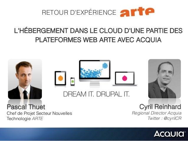 RETOUR D'EXPÉRIENCE . L'HÉBERGEMENT DANS LE CLOUD D'UNE PARTIE DES PLATEFORMES WEB ARTE AVEC ACQUIA Cyril Reinhard Regiona...