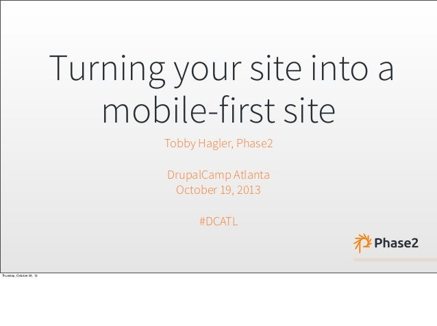 Turning your site into a mobile-first site Tobby Hagler, Phase2 DrupalCamp Atlanta October 19, 2013 #DCATL  Thursday, Octo...